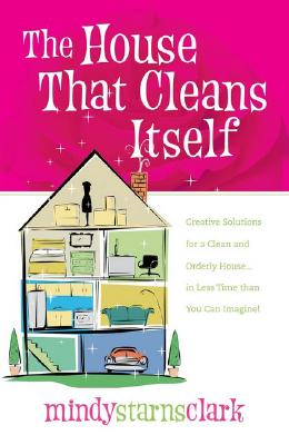 The House That Cleans Itself: Creative Solutions for a Clean and Orderly House in Less Time Than You Can Imagine, Mindy Starns Clark