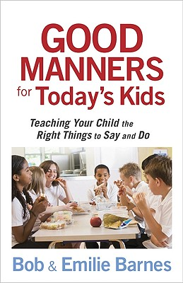 Good Manners for Today's Kids: Teaching Your Child the Right Things to Say and Do, Bob Barnes, Emilie Barnes