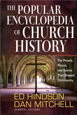 The Popular Encyclopedia of Church History: The People, Places, and Events That Shaped Christianity, Ed Hindson, Dan Mitchell