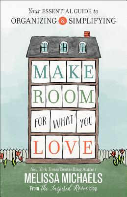 Image for Make Room for What You Love: Your Essential Guide to Organizing and Simplifying