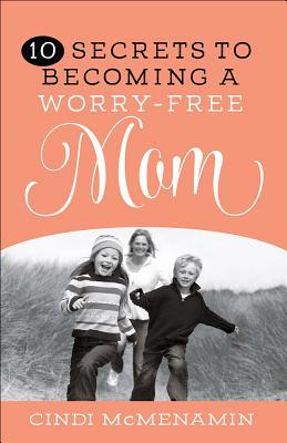 10 Secrets to Becoming a Worry-Free Mom, McMenamin, Cindi