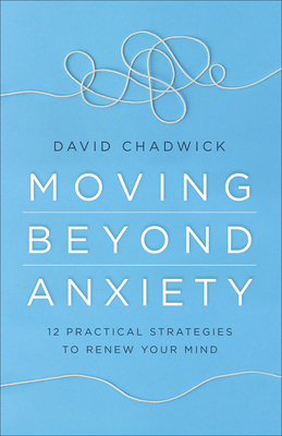 Image for Moving Beyond Anxiety: 12 Practical Strategies to Renew Your Mind