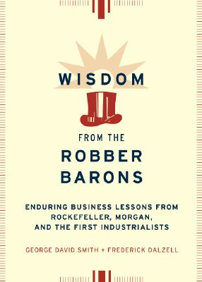 Image for Wisdom from the Robber Barons: Enduring Business Lessons from Rockefeller, Morgan, and the First Industrialists