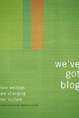Image for We've Got Blog: How Weblogs Are Changing Our Culture