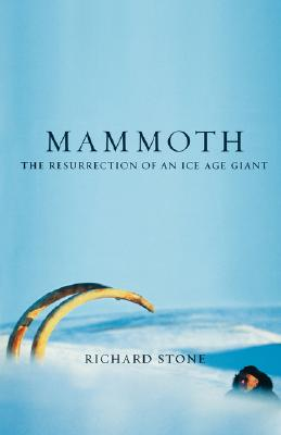Mammoth: The Resurrection Of An Ice Age Giant, Richard Stone
