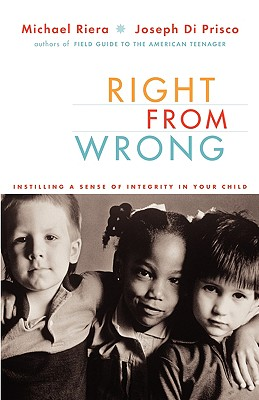 Right From Wrong: Instilling A Sense Of Integrity In Your Child, Michael Riera; Joseph Di Prisco