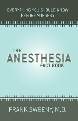 The Anesthesia Fact Book: Everything You Need To Know Before Surgery, Sweeny, Frank