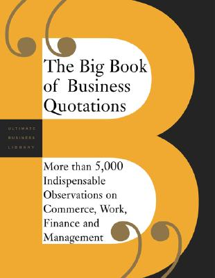 Image for The Big Book of Business Quotations: More than 5000 Indispensable Observations on the World of Commerce, Work, Finance and Management