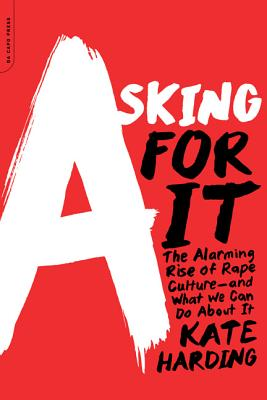 Image for Asking for It: The Alarming Rise of Rape Culture--and What We Can Do about It