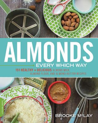 Image for Almonds Every Which Way: More than 150 Healthy & Delicious Almond Milk, Almond Flour, and Almond Butter Recipes