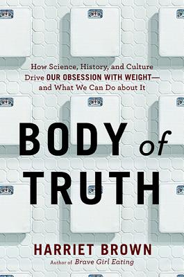 Image for Body of Truth: How Science, History, and Culture Drive Our Obsession with Weight--and What We Can Do about It