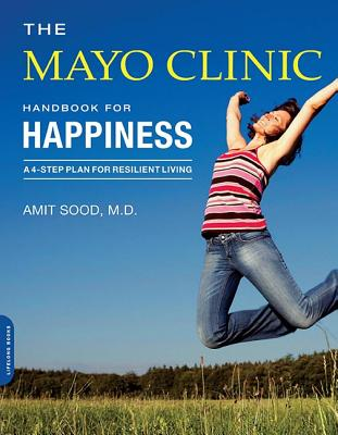 The Mayo Clinic Handbook for Happiness: A Four-Step Plan for Resilient Living, Sood, Amit; Mayo Clinic