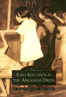 Early Education in the Arkansas Delta  (AR) (Images of America), D.  Antonio Cantu; C. Roger Lambert