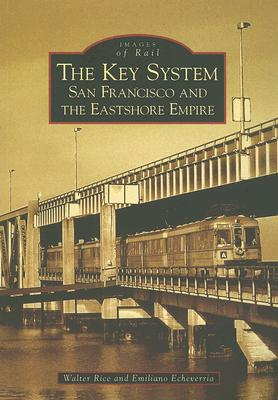 The Key System: San Francisco and the Eastshore Empire (CA) (Images of Rail), Walter Rice; Emiliano Echeverria