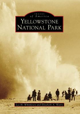 Yellowstone National Park (Images of America: Wyoming), Lee H. Whittlesey, Elizabeth A. Watry