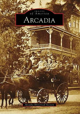 Arcadia (Images of America Series) [California], Arcadia Historical Society