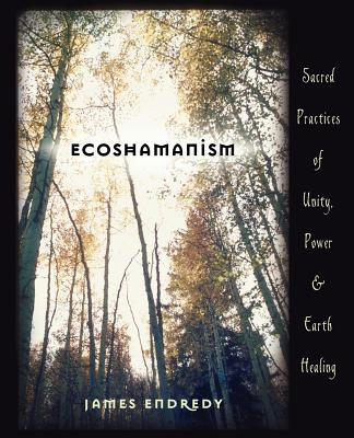 Ecoshamanism: Sacred Practices of Unity, Power and Earth Healing, Endredy, James