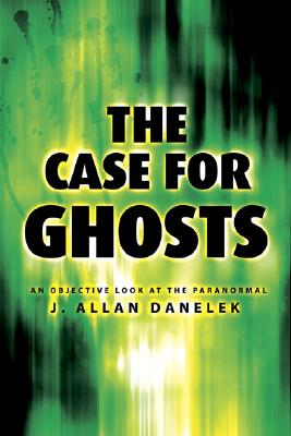 The Case for Ghosts: An Objective Look at the Paranormal, J. Allan Danelek
