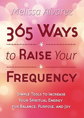Image for 365 Ways to Raise Your Frequency: Simple Tools to Increase Your Spiritual Energy for Balance, Purpose, and Joy