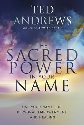 The Sacred Power in Your Name: Using Your Name for Personal Empowerment and Healing, Andrews, Ted