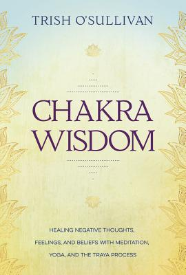 Image for Chakra Wisdom: Healing Negative Thoughts, Feelings, and Beliefs with Meditation, Yoga, and the Traya Process