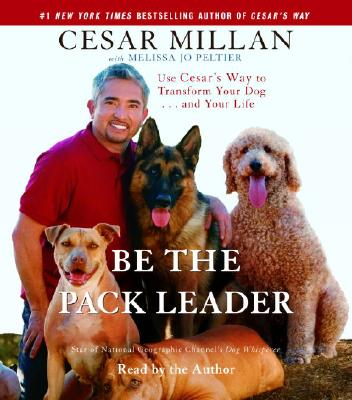 Be the Pack Leader: Use Cesar's Way to Transform Your Dog . . . and Your Life, Cesar Millan, Melissa Jo Peltier