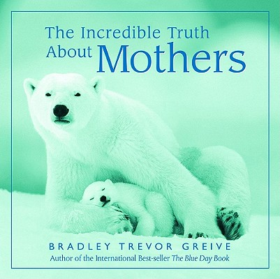 The Incredible Truth about Mothers, Bradley Trevor Greive, Bradley Greive