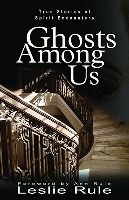 Ghosts Among Us: True Stories of Spirit Encounters, LESLIE RULE