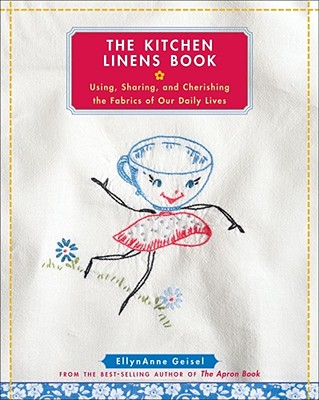 The Kitchen Linens Book: Using, Sharing, and Cherishing the Fabrics of Our Daily Lives, Geisel, EllynAnne