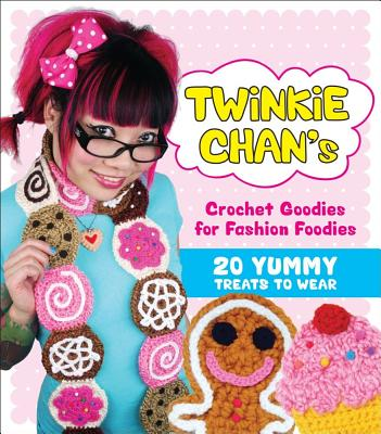Image for Twinkie Chan's Crochet Goodies for Fashion Foodies: 20 Yummy Treats to Wear