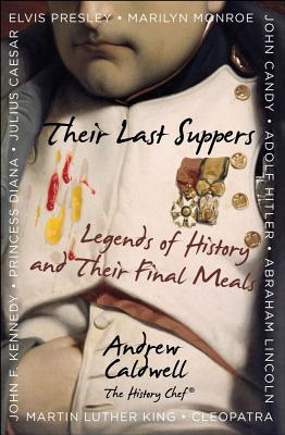 Their Last Suppers: Legends of History and Their Final Meals, Andrew Caldwell