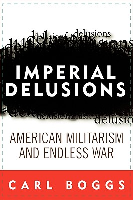 Imperial Delusions: American Militarism and Endless War (Polemics), Carl Boggs