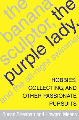 Image for The Banana Sculptor, the Purple Lady, and the All-Night Swimmer: Hobbies, Collecting, and Other Passionate Pursuits