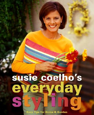 Image for Susie Coelhos Everyday Styling: Easy Tips for Home, Garden, and Entertaining