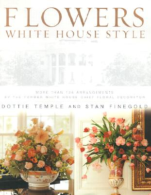 Image for Flowers, White House Style: More Than 125 Arrangements by the Former White House Chief Floral Decorator