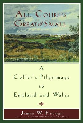 Image for All Courses Great And Small: A Golfer's Pilgrimage to England and Wales