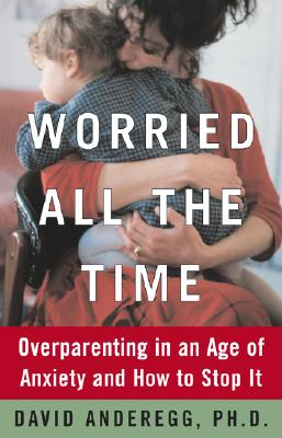 Image for Worried All the Time : Overparenting in an Age of Anxiety and How to Stop It