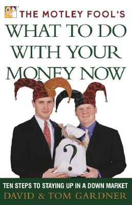 Image for The Motley Fool's What to Do With Your Money Now: Ten Steps to Stayingup in a Down Market