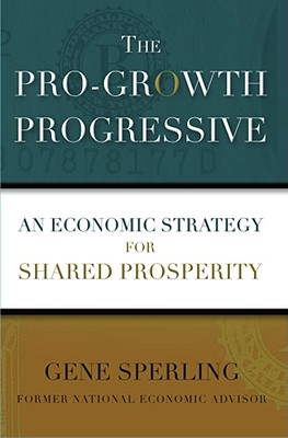 The Pro-Growth Progressive: An Economic Strategy for Shared Prosperity, Sperling, Gene
