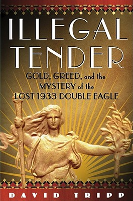 Image for Illegal Tender: Gold, Greed, and the Mystery of the Lost 1933 Double Eagle