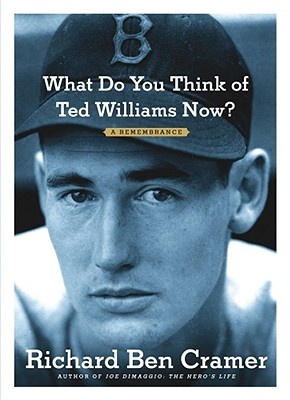 What Do You Think of Ted Williams Now? : A Remembrance, Cramer, Richard Ben