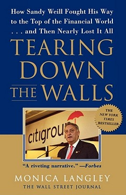 Tearing Down the Walls : How Sandy Weill Fought His Way to the Top of the Financial World. . .and Then Nearly Lost It All, MONICA LANGLEY