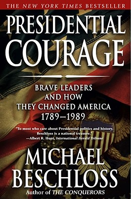 Presidential Courage: Brave Leaders and How They Changed America 1789-1989, Michael R. Beschloss