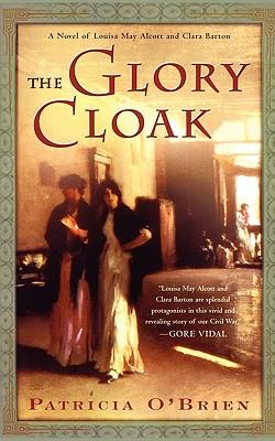 The Glory Cloak, a Novel of Louisa May Alcott and Clara Barton, O'Brien, Patricia