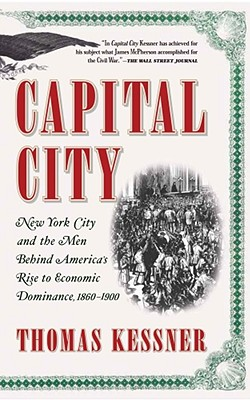 Capital City: New York City and the Men Behind America's Rise to Economic Dominance, 1860-1900, Kessner, Thomas