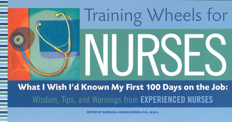 Image for Training Wheels for Nurses: What I Wish I Had Known My First 100 Days on the Job: Wisdom, Tips, and Warnings from Experienced Nurses
