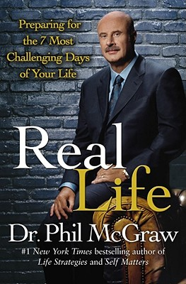 Real Life: Preparing for the 7 Most Challenging Days of Your Life, Dr. Phil McGraw