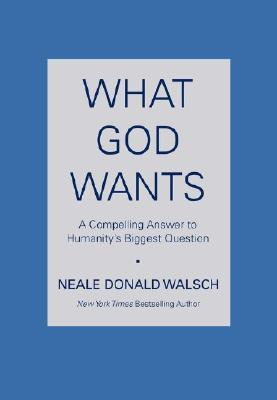 Image for What God Wants: A Compelling Answer to Humanity's Biggest Question