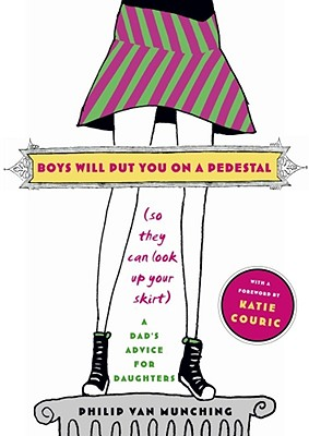 Boys Will Put You on a Pedestal (So They Can Look Up Your Skirt): A Dad's Advice for Daughters, Van Munching, Philip