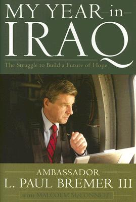 My Year in Iraq: The Struggle to Build a Future of Hope, Bremer, L. Paul III